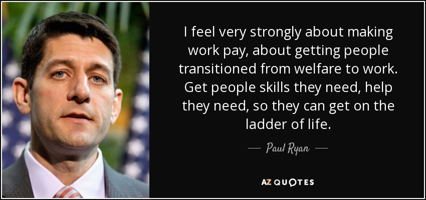 I feel very strongly about making work pay, about getting people transitioned from welfare to work. Get people skills they need, help they need, so they can get on the ladder of life. - Paul Ryan