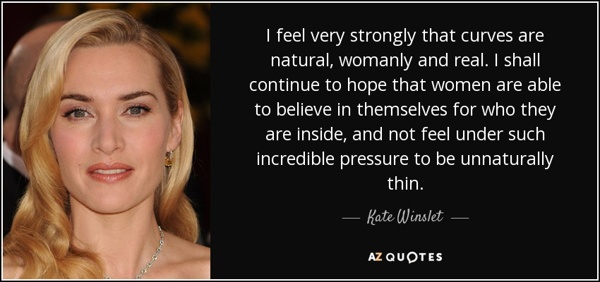 I feel very strongly that curves are natural, womanly and real. I shall continue to hope that women are able to believe in themselves for who they are inside, and not feel under such incredible pressure to be unnaturally thin. - Kate Winslet