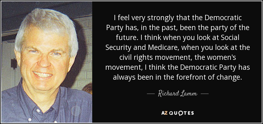 I feel very strongly that the Democratic Party has, in the past, been the party of the future. I think when you look at Social Security and Medicare, when you look at the civil rights movement, the women's movement, I think the Democratic Party has always been in the forefront of change. - Richard Lamm