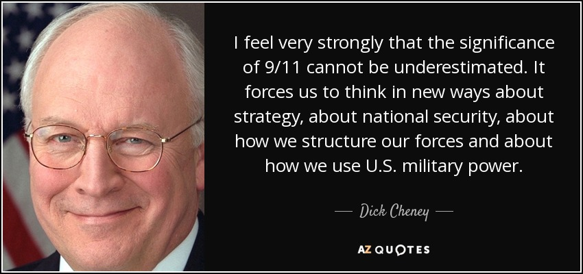 I feel very strongly that the significance of 9/11 cannot be underestimated. It forces us to think in new ways about strategy, about national security, about how we structure our forces and about how we use U.S. military power. - Dick Cheney