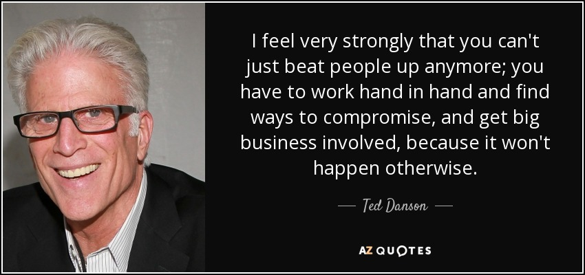 I feel very strongly that you can't just beat people up anymore; you have to work hand in hand and find ways to compromise, and get big business involved, because it won't happen otherwise. - Ted Danson