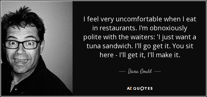 I feel very uncomfortable when I eat in restaurants. I'm obnoxiously polite with the waiters: 'I just want a tuna sandwich. I'll go get it. You sit here - I'll get it, I'll make it. - Dana Gould