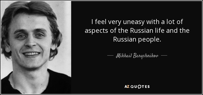 I feel very uneasy with a lot of aspects of the Russian life and the Russian people. - Mikhail Baryshnikov