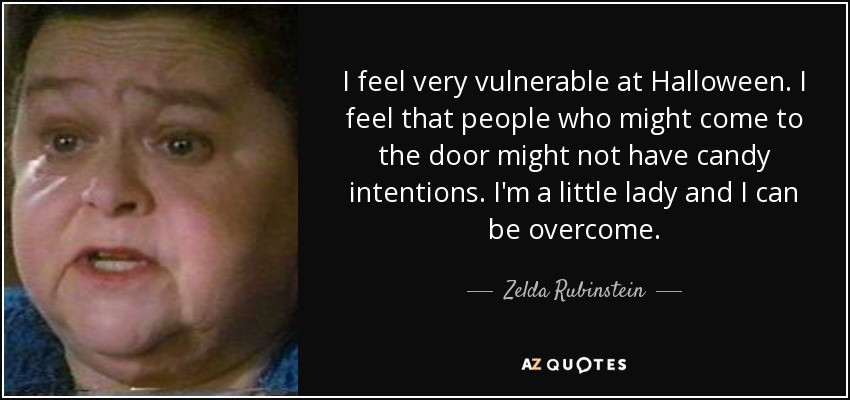 I feel very vulnerable at Halloween. I feel that people who might come to the door might not have candy intentions. I'm a little lady and I can be overcome. - Zelda Rubinstein