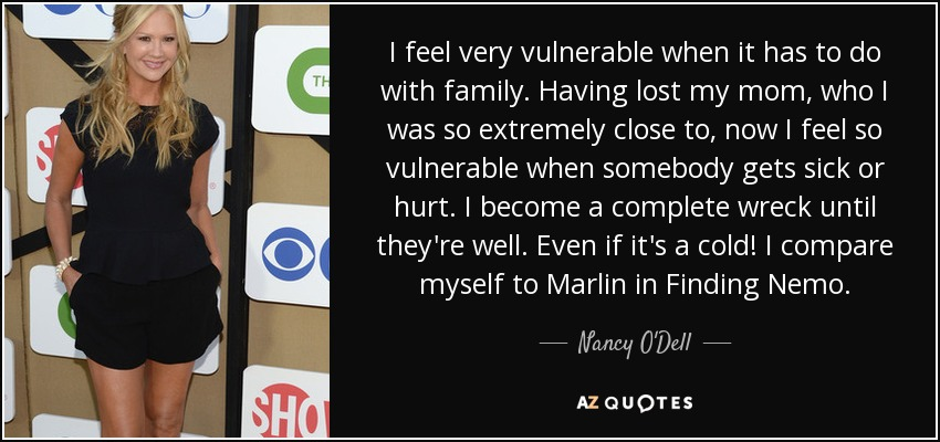 I feel very vulnerable when it has to do with family. Having lost my mom, who I was so extremely close to, now I feel so vulnerable when somebody gets sick or hurt. I become a complete wreck until they're well. Even if it's a cold! I compare myself to Marlin in Finding Nemo. - Nancy O'Dell