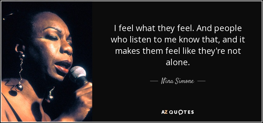 I feel what they feel. And people who listen to me know that, and it makes them feel like they're not alone. - Nina Simone