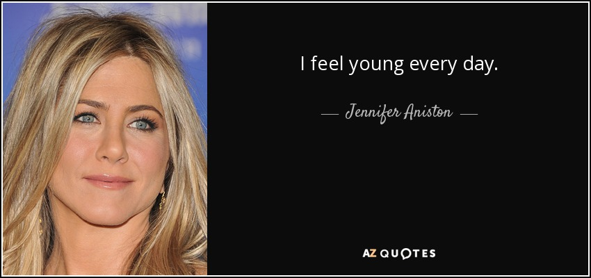I feel young every day. - Jennifer Aniston