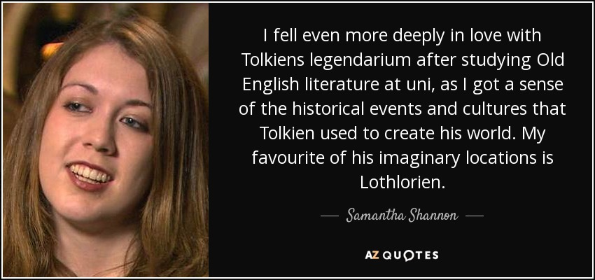 I fell even more deeply in love with Tolkiens legendarium after studying Old English literature at uni, as I got a sense of the historical events and cultures that Tolkien used to create his world. My favourite of his imaginary locations is Lothlorien. - Samantha Shannon