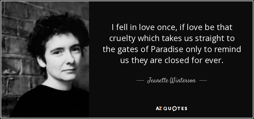 I fell in love once, if love be that cruelty which takes us straight to the gates of Paradise only to remind us they are closed for ever. - Jeanette Winterson