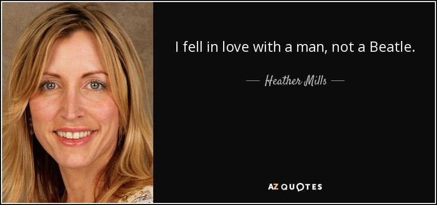 I fell in love with a man, not a Beatle. - Heather Mills