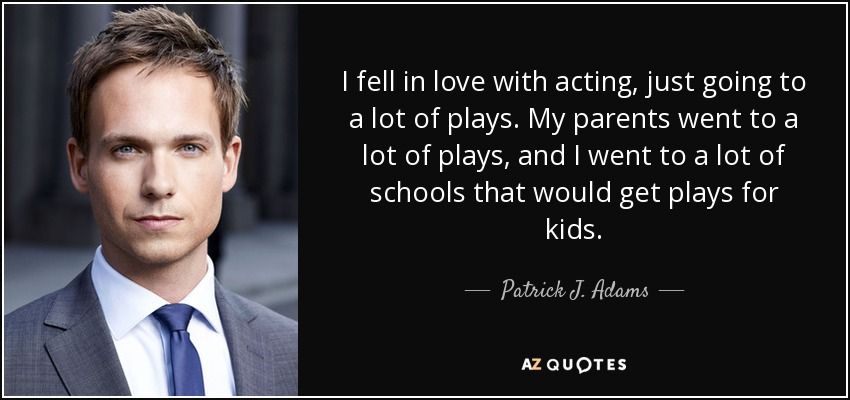I fell in love with acting, just going to a lot of plays. My parents went to a lot of plays, and I went to a lot of schools that would get plays for kids. - Patrick J. Adams
