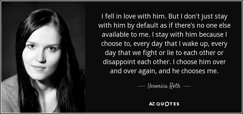 I fell in love with him. But I don't just stay with him by default as if there's no one else available to me. I stay with him because I choose to, every day that I wake up, every day that we fight or lie to each other or disappoint each other. I choose him over and over again, and he chooses me. - Veronica Roth