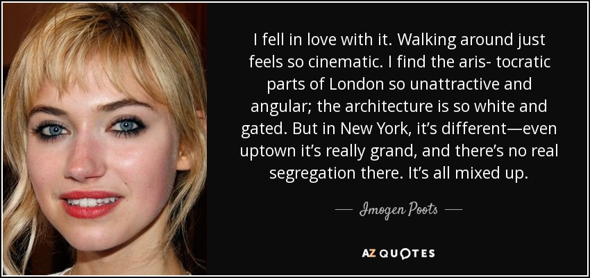 I fell in love with it. Walking around just feels so cinematic. I find the aris- tocratic parts of London so unattractive and angular; the architecture is so white and gated. But in New York, it's different—even uptown it's really grand, and there's no real segregation there. It's all mixed up. - Imogen Poots