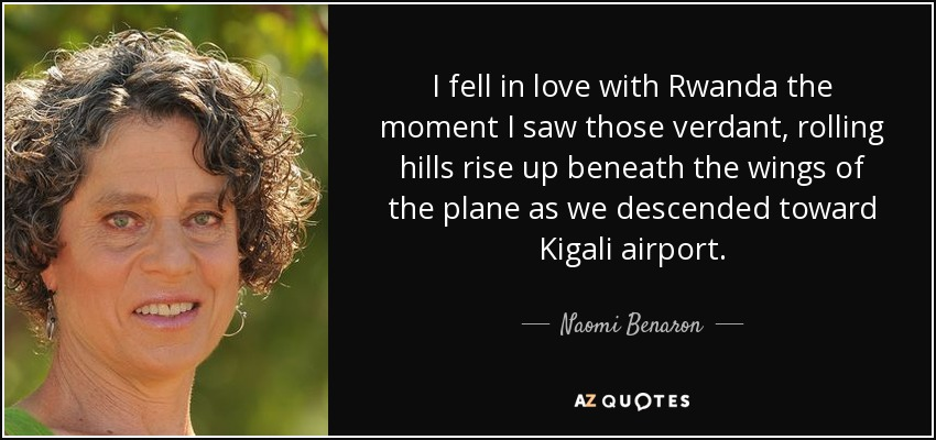 I fell in love with Rwanda the moment I saw those verdant, rolling hills rise up beneath the wings of the plane as we descended toward Kigali airport. - Naomi Benaron