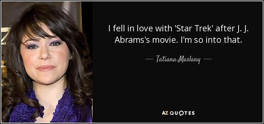 I fell in love with 'Star Trek' after J. J. Abrams's movie. I'm so into that. - Tatiana Maslany