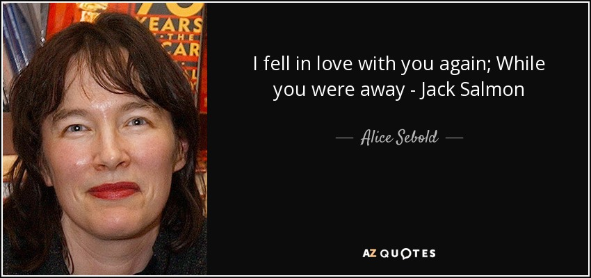 I fell in love with you again; While you were away - Jack Salmon - Alice Sebold