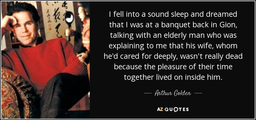 I fell into a sound sleep and dreamed that I was at a banquet back in Gion, talking with an elderly man who was explaining to me that his wife, whom he'd cared for deeply, wasn't really dead because the pleasure of their time together lived on inside him. - Arthur Golden