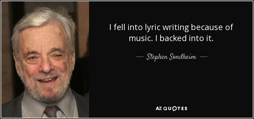 I fell into lyric writing because of music. I backed into it. - Stephen Sondheim