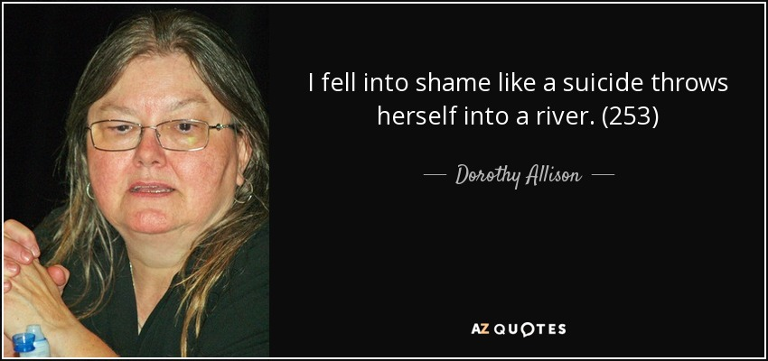 I fell into shame like a suicide throws herself into a river. (253) - Dorothy Allison