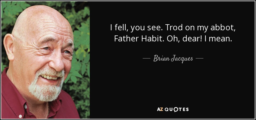 I fell, you see. Trod on my abbot, Father Habit. Oh, dear! I mean... - Brian Jacques