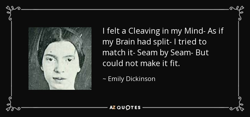 I felt a Cleaving in my Mind- As if my Brain had split- I tried to match it- Seam by Seam- But could not make it fit. - Emily Dickinson