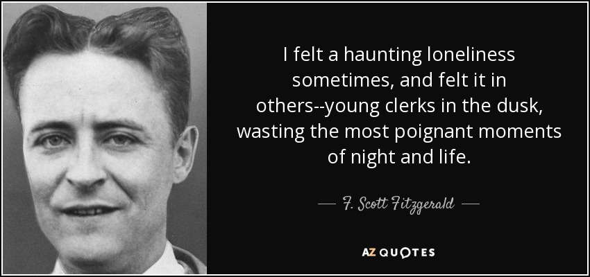I felt a haunting loneliness sometimes, and felt it in others--young clerks in the dusk, wasting the most poignant moments of night and life. - F. Scott Fitzgerald