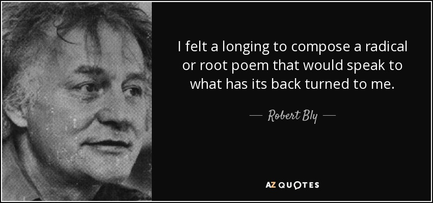 I felt a longing to compose a radical or root poem that would speak to what has its back turned to me. - Robert Bly