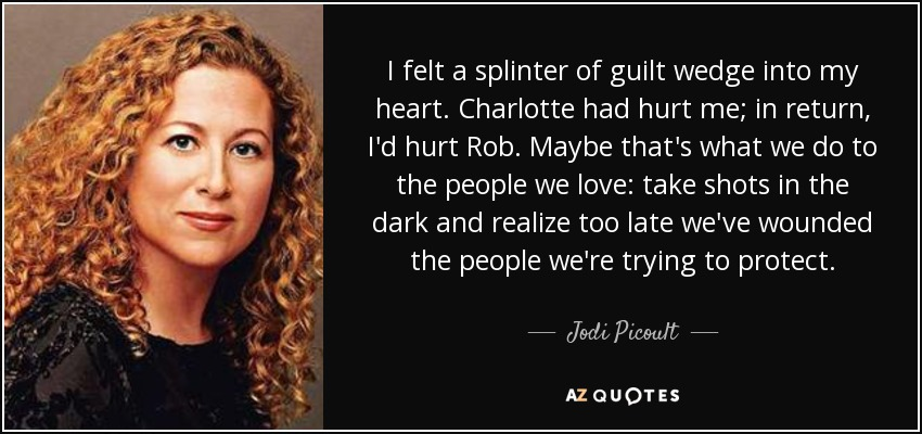 I felt a splinter of guilt wedge into my heart. Charlotte had hurt me; in return, I'd hurt Rob. Maybe that's what we do to the people we love: take shots in the dark and realize too late we've wounded the people we're trying to protect. - Jodi Picoult