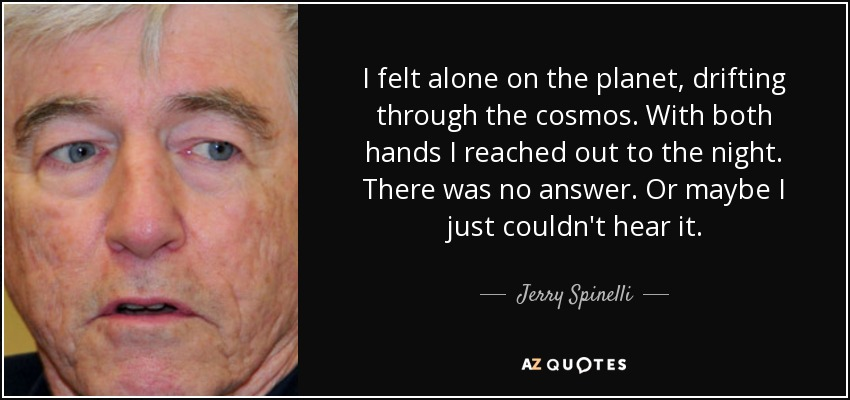 I felt alone on the planet, drifting through the cosmos. With both hands I reached out to the night. There was no answer. Or maybe I just couldn't hear it. - Jerry Spinelli