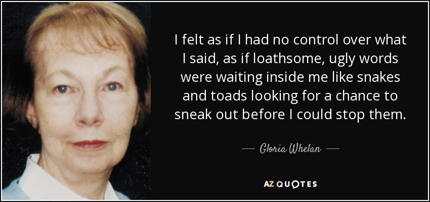 I felt as if I had no control over what I said, as if loathsome, ugly words were waiting inside me like snakes and toads looking for a chance to sneak out before I could stop them. - Gloria Whelan
