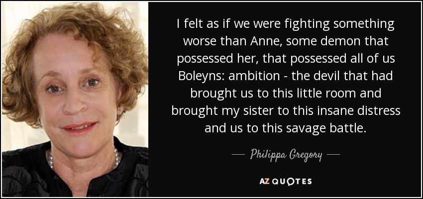 I felt as if we were fighting something worse than Anne, some demon that possessed her, that possessed all of us Boleyns: ambition - the devil that had brought us to this little room and brought my sister to this insane distress and us to this savage battle. - Philippa Gregory