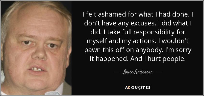 I felt ashamed for what I had done. I don't have any excuses. I did what I did. I take full responsibility for myself and my actions. I wouldn't pawn this off on anybody. I'm sorry it happened. And I hurt people. - Louie Anderson