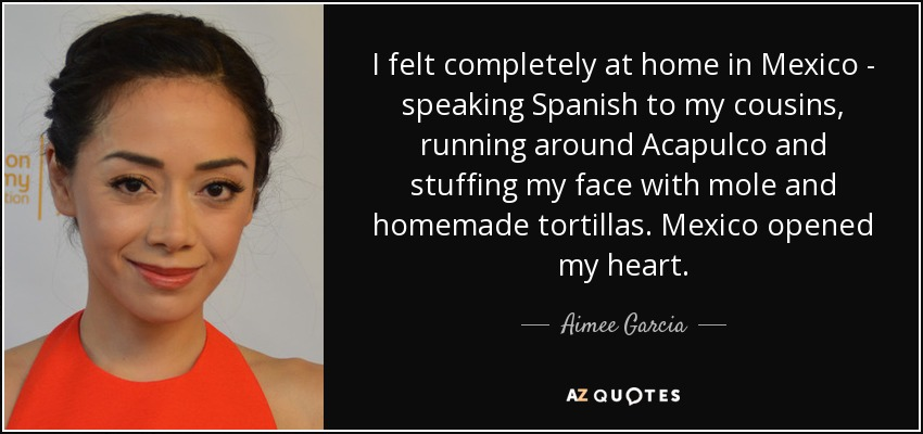 I felt completely at home in Mexico - speaking Spanish to my cousins, running around Acapulco and stuffing my face with mole and homemade tortillas. Mexico opened my heart. - Aimee Garcia