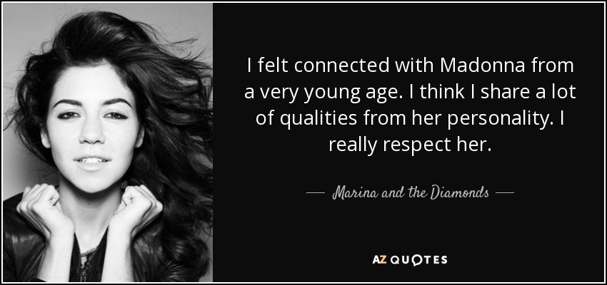 I felt connected with Madonna from a very young age. I think I share a lot of qualities from her personality. I really respect her. - Marina and the Diamonds