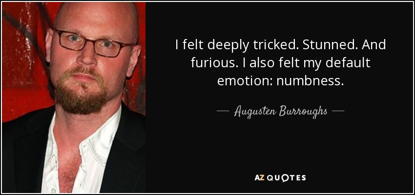 I felt deeply tricked. Stunned. And furious. I also felt my default emotion: numbness. - Augusten Burroughs