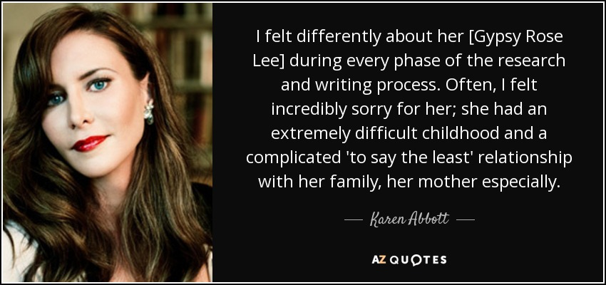 I felt differently about her [Gypsy Rose Lee] during every phase of the research and writing process. Often, I felt incredibly sorry for her; she had an extremely difficult childhood and a complicated 'to say the least' relationship with her family, her mother especially. - Karen Abbott