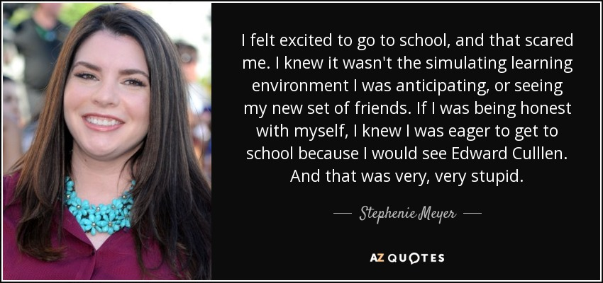 I felt excited to go to school, and that scared me. I knew it wasn't the simulating learning environment I was anticipating, or seeing my new set of friends. If I was being honest with myself, I knew I was eager to get to school because I would see Edward Culllen. And that was very, very stupid. - Stephenie Meyer