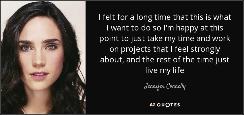 I felt for a long time that this is what I want to do so I'm happy at this point to just take my time and work on projects that I feel strongly about, and the rest of the time just live my life - Jennifer Connelly
