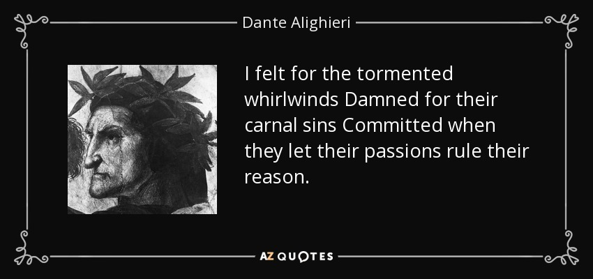 I felt for the tormented whirlwinds Damned for their carnal sins Committed when they let their passions rule their reason. - Dante Alighieri