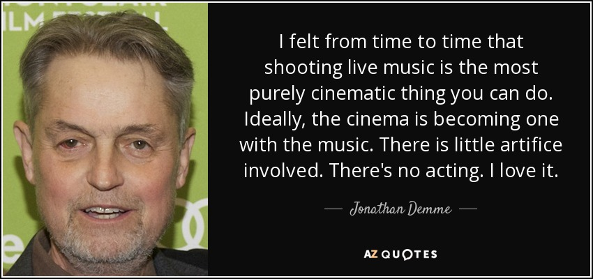 I felt from time to time that shooting live music is the most purely cinematic thing you can do. Ideally, the cinema is becoming one with the music. There is little artifice involved. There's no acting. I love it. - Jonathan Demme