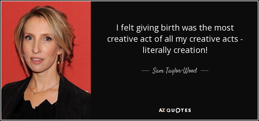 I felt giving birth was the most creative act of all my creative acts - literally creation! - Sam Taylor-Wood