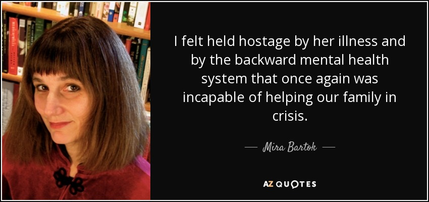 I felt held hostage by her illness and by the backward mental health system that once again was incapable of helping our family in crisis. - Mira Bartok