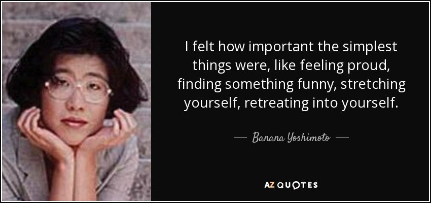 I felt how important the simplest things were, like feeling proud, finding something funny, stretching yourself, retreating into yourself. - Banana Yoshimoto