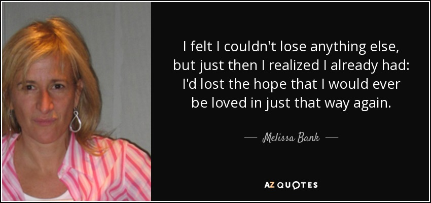 I felt I couldn't lose anything else, but just then I realized I already had: I'd lost the hope that I would ever be loved in just that way again. - Melissa Bank