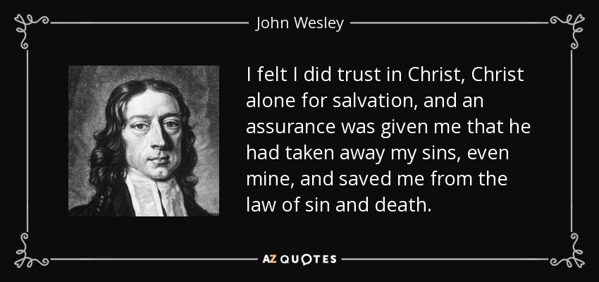 I felt I did trust in Christ, Christ alone for salvation, and an assurance was given me that he had taken away my sins, even mine, and saved me from the law of sin and death. - John Wesley