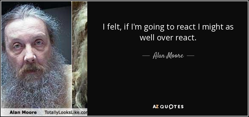 I felt, if I'm going to react I might as well over react. - Alan Moore