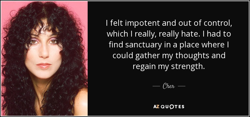 I felt impotent and out of control, which I really, really hate. I had to find sanctuary in a place where I could gather my thoughts and regain my strength. - Cher