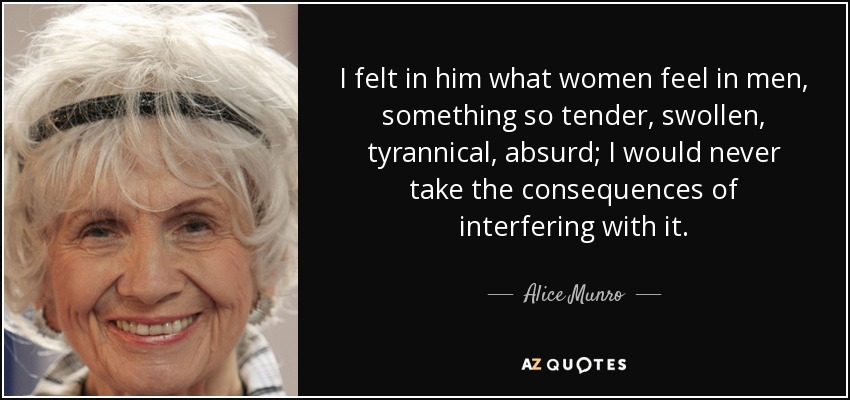 I felt in him what women feel in men, something so tender, swollen, tyrannical, absurd; I would never take the consequences of interfering with it. - Alice Munro