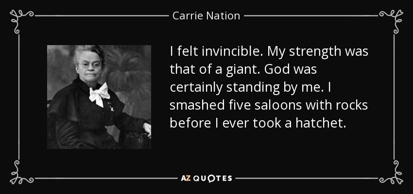 I felt invincible. My strength was that of a giant. God was certainly standing by me. I smashed five saloons with rocks before I ever took a hatchet. - Carrie Nation