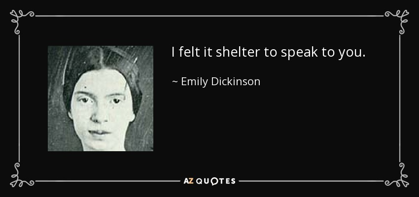 I felt it shelter to speak to you. - Emily Dickinson